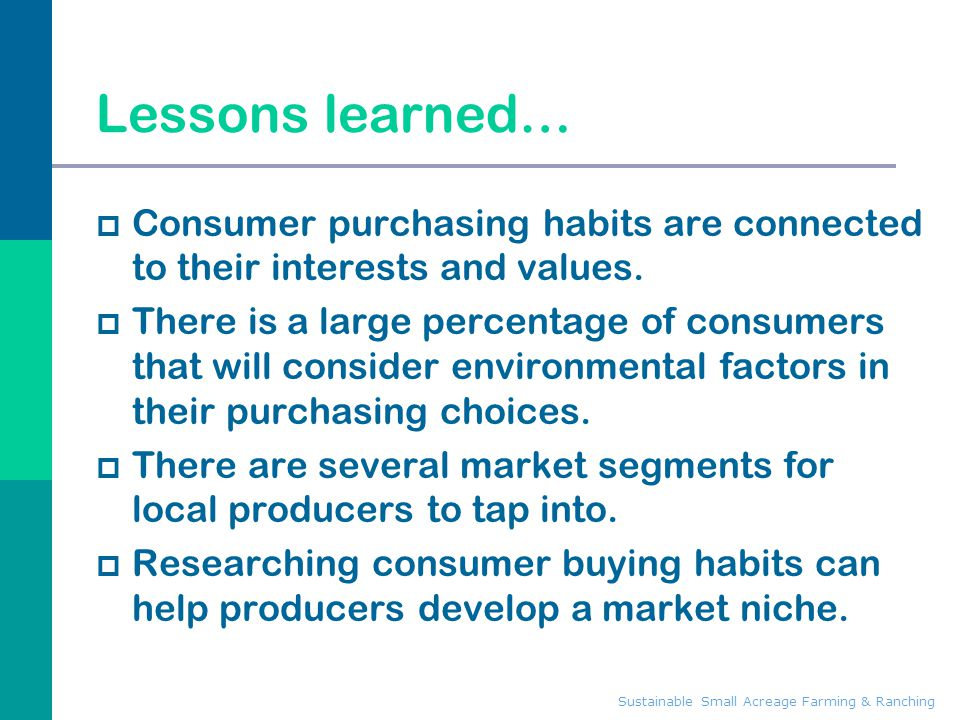 Sustainable Small Acreage Farming & Ranching Lessons learned…  Consumer purchasing habits are connected to their interests and values.