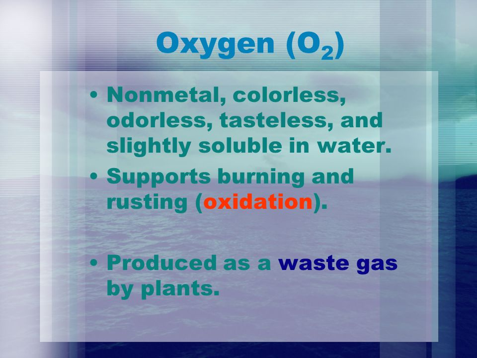 Oxygen (O 2 ) Nonmetal, colorless, odorless, tasteless, and slightly soluble in water.