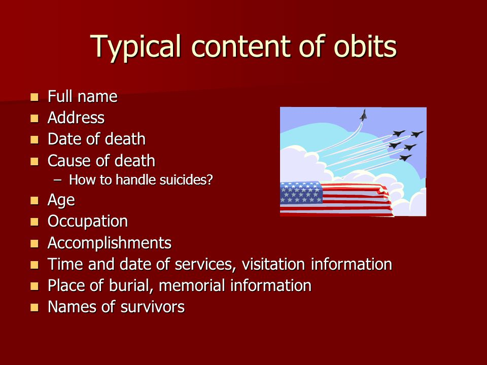 Typical content of obits Full name Full name Address Address Date of death Date of death Cause of death Cause of death –How to handle suicides.