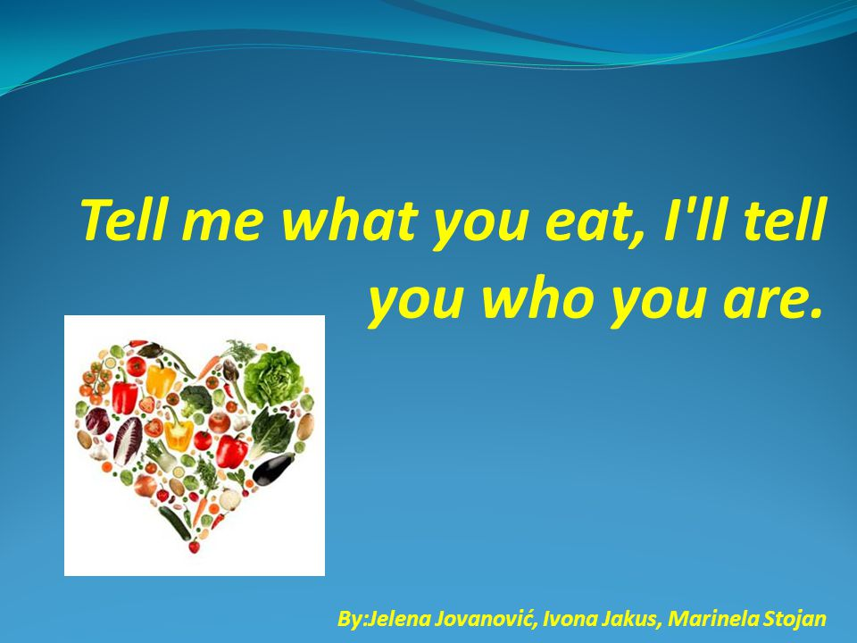 Tell me what you eat, I ll tell you who you are. By:Jelena Jovanović, Ivona Jakus, Marinela Stojan