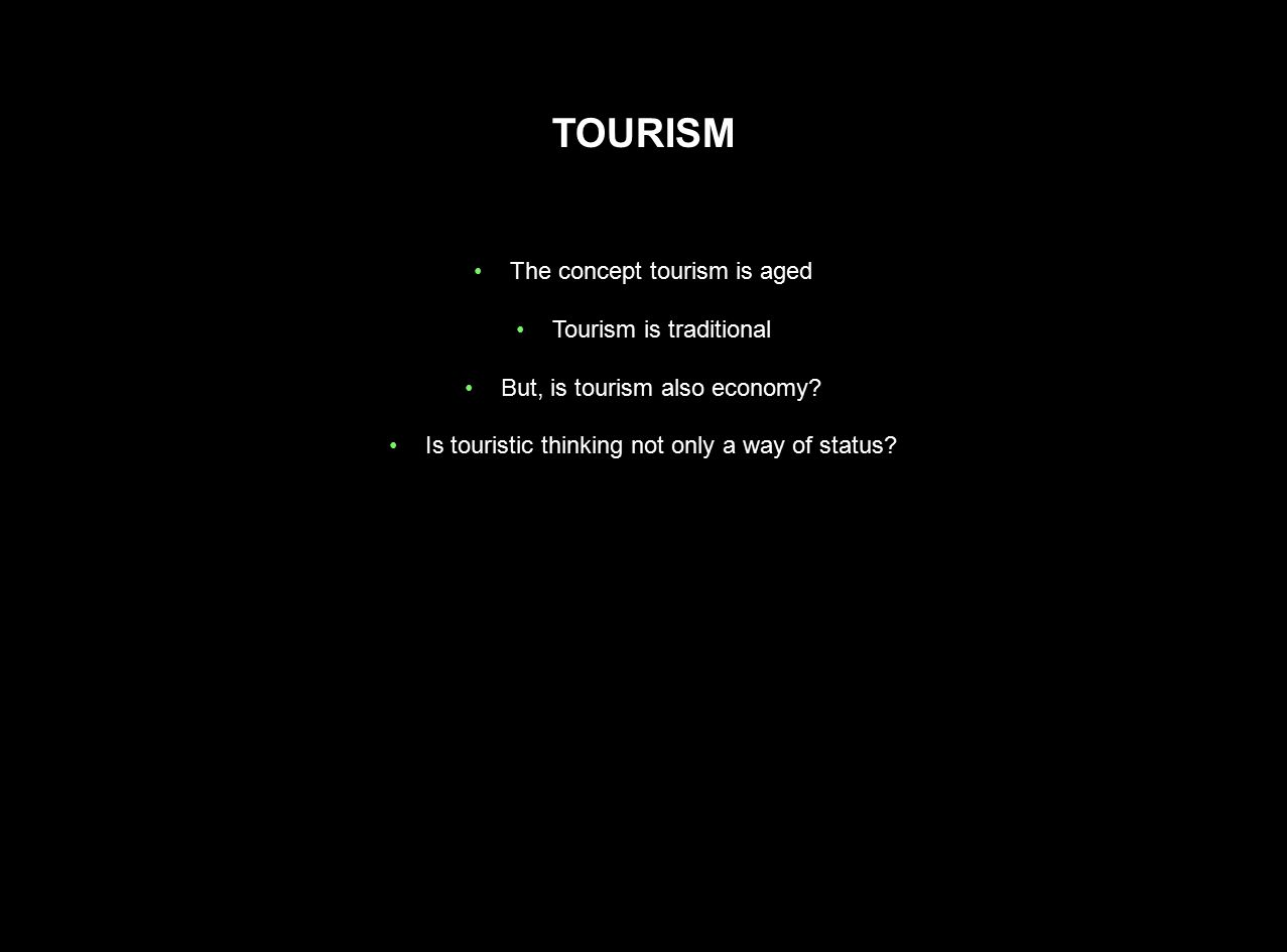The concept tourism is aged Tourism is traditional But, is tourism also economy? Is touristic thinking not only a way of status?