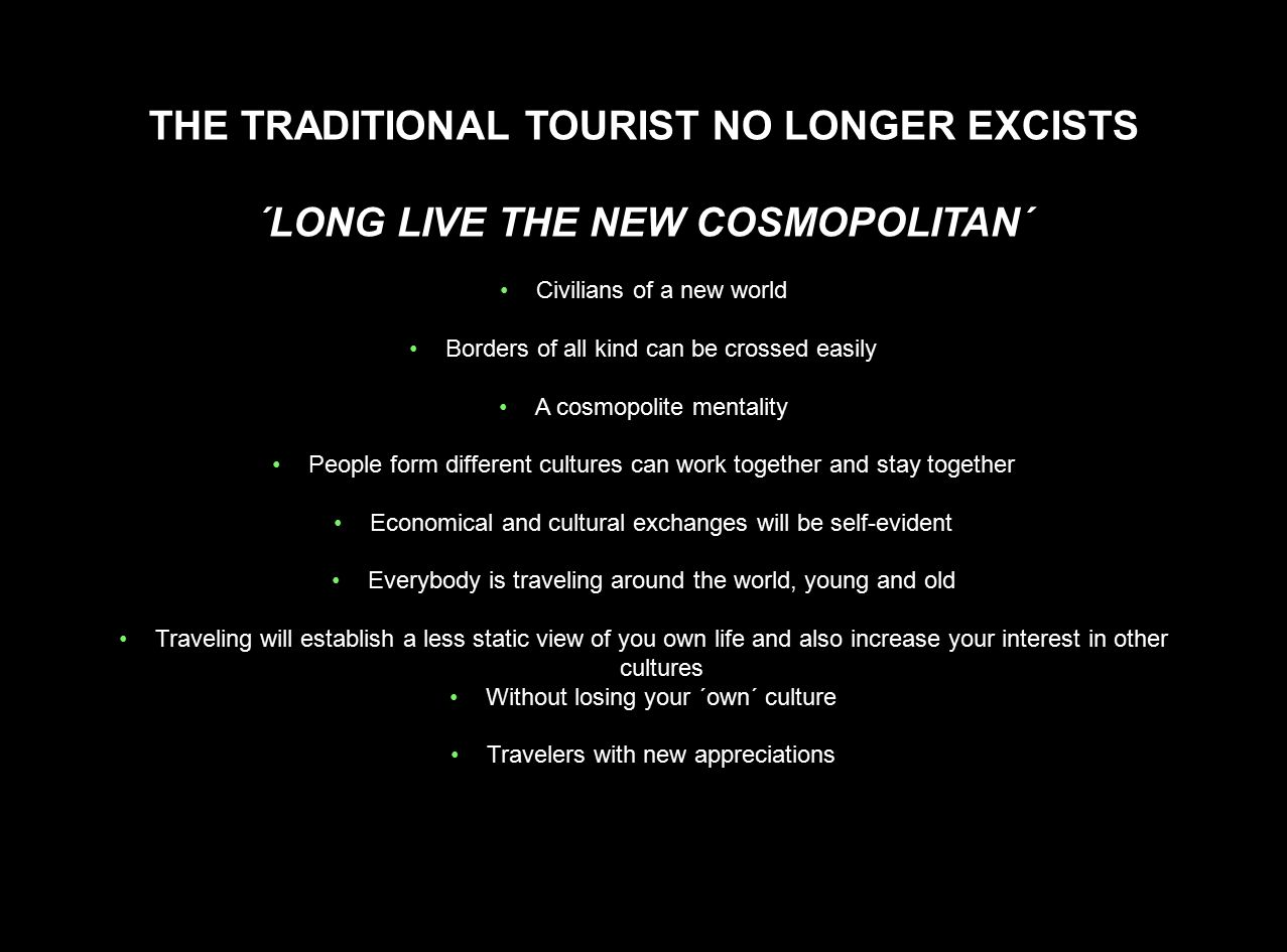 THE TRADITIONAL TOURIST NO LONGER EXCISTS ´LONG LIVE THE NEW COSMOPOLITAN´ Civilians of a new world Borders of all kind can be crossed easily A cosmop