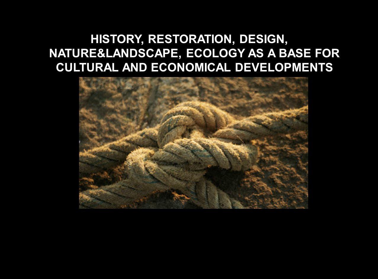 HISTORY, RESTORATION, DESIGN, NATURE&LANDSCAPE, ECOLOGY AS A BASE FOR CULTURAL AND ECONOMICAL DEVELOPMENTS
