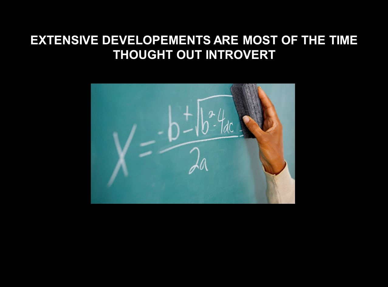 EXTENSIVE DEVELOPEMENTS ARE MOST OF THE TIME THOUGHT OUT INTROVERT