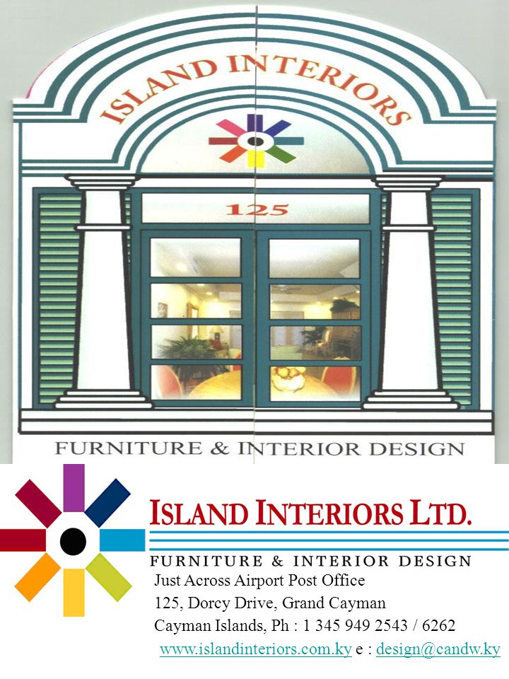 Just Across Airport Post Office 125, Dorcy Drive, Grand Cayman Cayman Islands, Ph : 1 345 949 2543 / 6262 www.islandinteriors.com.kywww.islandinteriors.com.ky e : design@candw.kydesign@candw.ky
