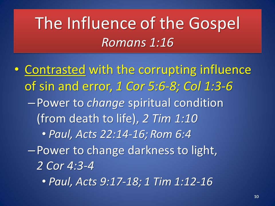 The Influence of the Gospel Romans 1:16 Contrasted with the corrupting influence of sin and error, 1 Cor 5:6-8; Col 1:3-6 Contrasted with the corrupting influence of sin and error, 1 Cor 5:6-8; Col 1:3-6 – Power to change spiritual condition (from death to life), 2 Tim 1:10 Paul, Acts 22:14-16; Rom 6:4 Paul, Acts 22:14-16; Rom 6:4 – Power to change darkness to light, 2 Cor 4:3-4 Paul, Acts 9:17-18; 1 Tim 1:12-16 Paul, Acts 9:17-18; 1 Tim 1:12-16 10