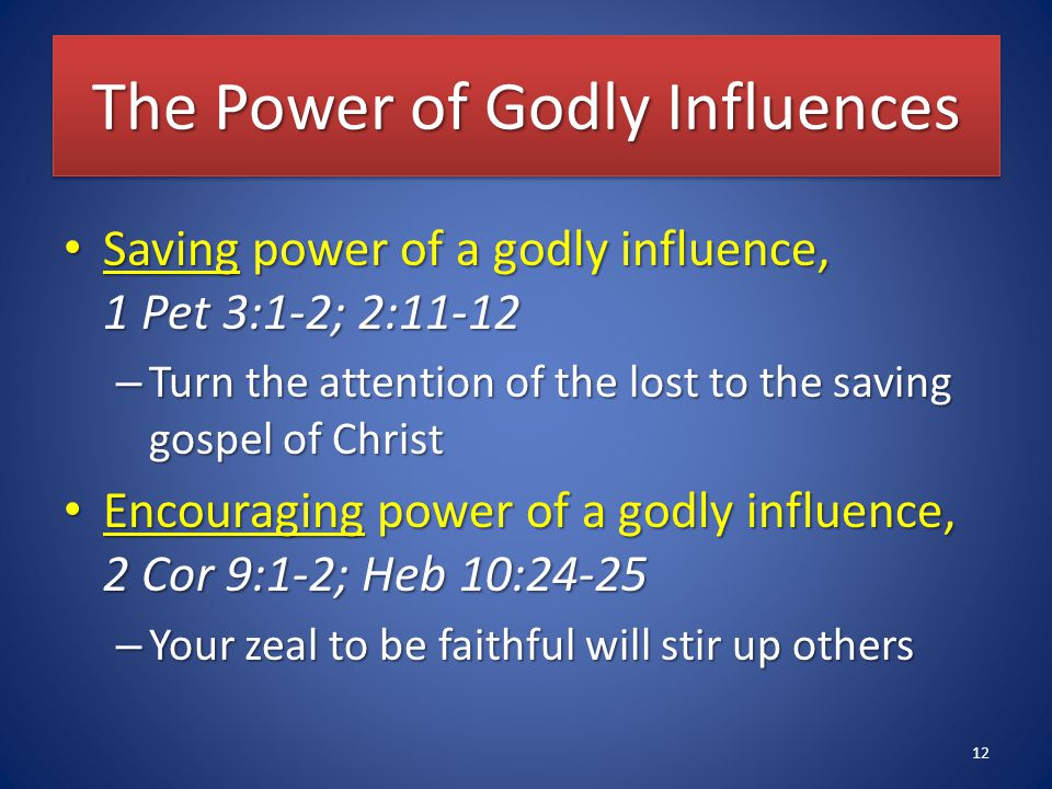 The Power of Godly Influences Saving power of a godly influence, 1 Pet 3:1-2; 2:11-12 Saving power of a godly influence, 1 Pet 3:1-2; 2:11-12 – Turn the attention of the lost to the saving gospel of Christ Encouraging power of a godly influence, 2 Cor 9:1-2; Heb 10:24-25 Encouraging power of a godly influence, 2 Cor 9:1-2; Heb 10:24-25 – Your zeal to be faithful will stir up others 12