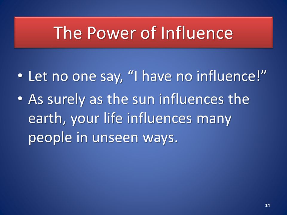"The Power of Influence Let no one say, ""I have no influence!"" Let no one say, ""I have no influence!"" As surely as the sun influences the earth, your l"