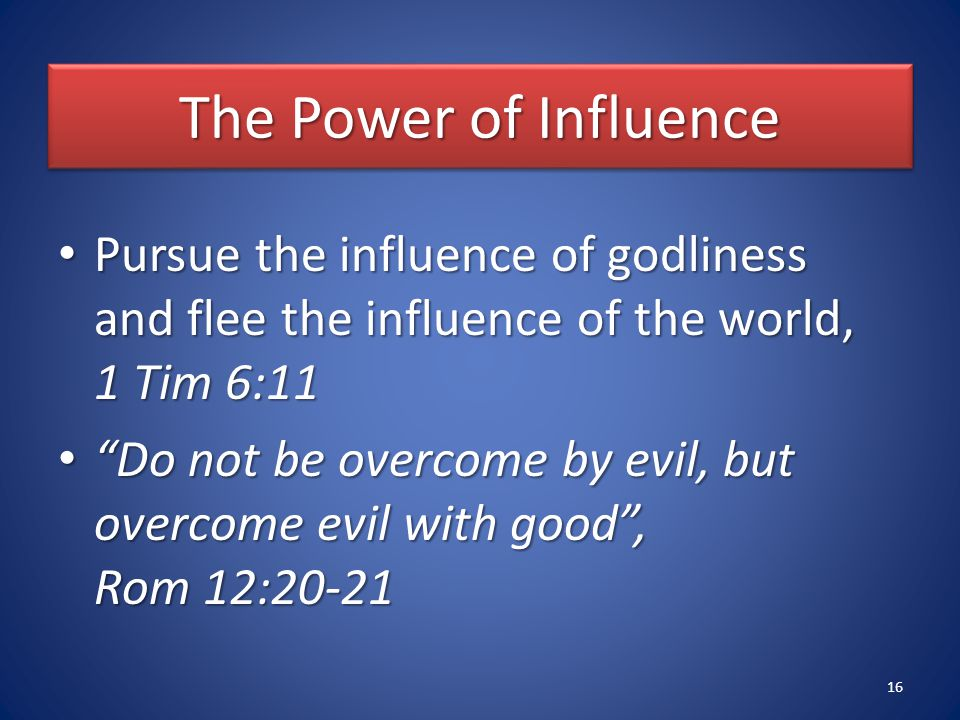 The Power of Influence Pursue the influence of godliness and flee the influence of the world, 1 Tim 6:11 Pursue the influence of godliness and flee the influence of the world, 1 Tim 6:11 Do not be overcome by evil, but overcome evil with good , Rom 12:20-21 Do not be overcome by evil, but overcome evil with good , Rom 12:20-21 16