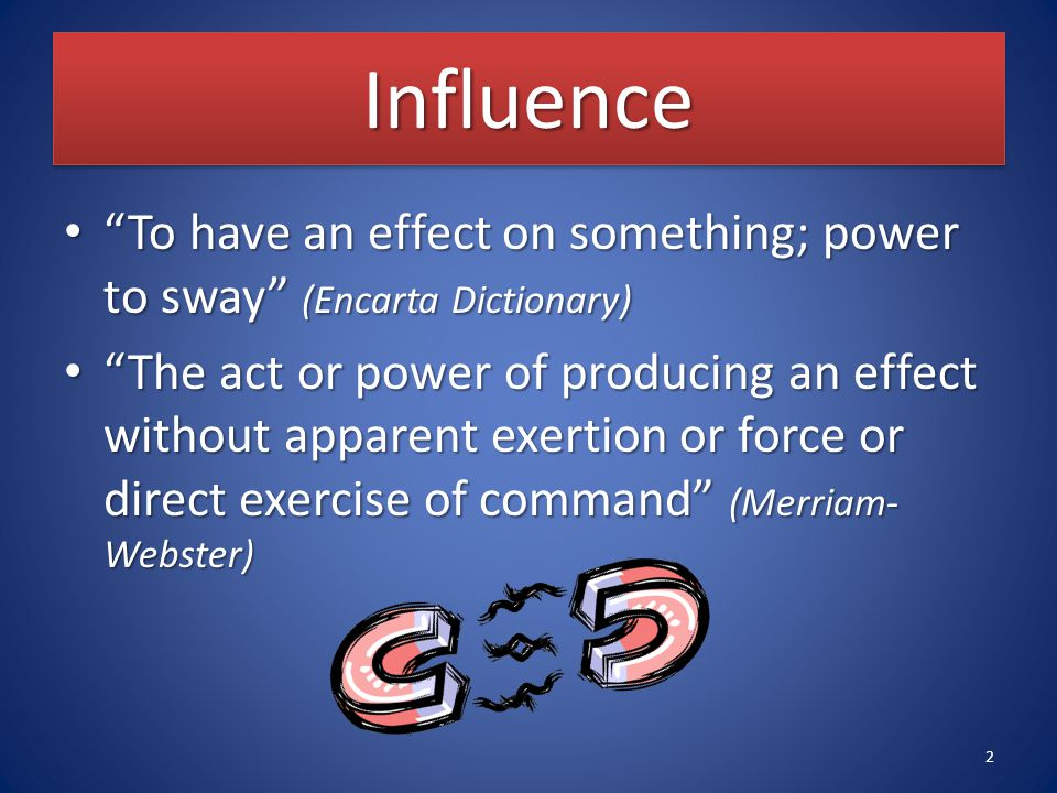 InfluenceInfluence To have an effect on something; power to sway (Encarta Dictionary) To have an effect on something; power to sway (Encarta Dictionary) The act or power of producing an effect without apparent exertion or force or direct exercise of command (Merriam- Webster) The act or power of producing an effect without apparent exertion or force or direct exercise of command (Merriam- Webster) 2