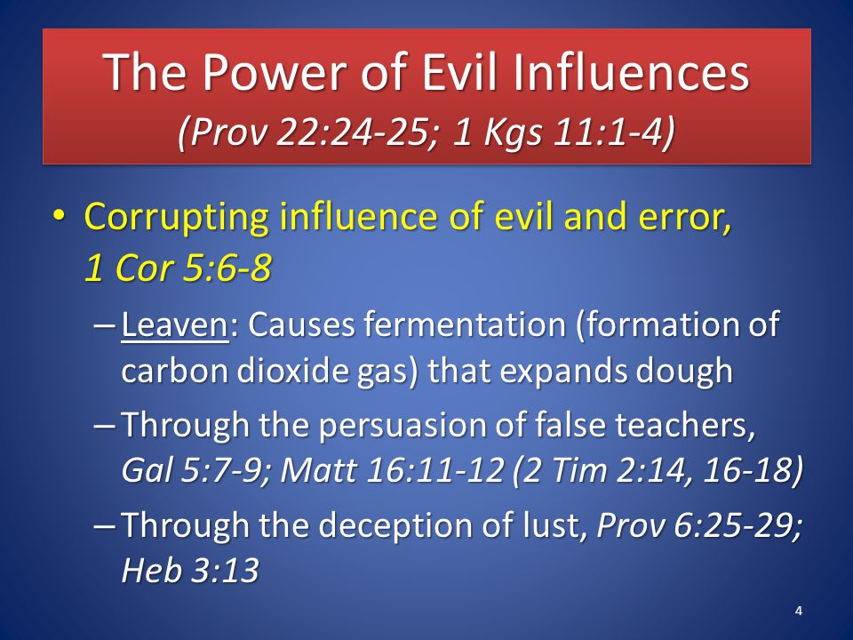 The Power of Evil Influences (Prov 22:24-25; 1 Kgs 11:1-4) Corrupting influence of evil and error, 1 Cor 5:6-8 Corrupting influence of evil and error, 1 Cor 5:6-8 – Leaven: Causes fermentation (formation of carbon dioxide gas) that expands dough – Through the persuasion of false teachers, Gal 5:7-9; Matt 16:11-12 (2 Tim 2:14, 16-18) – Through the deception of lust, Prov 6:25-29; Heb 3:13 4