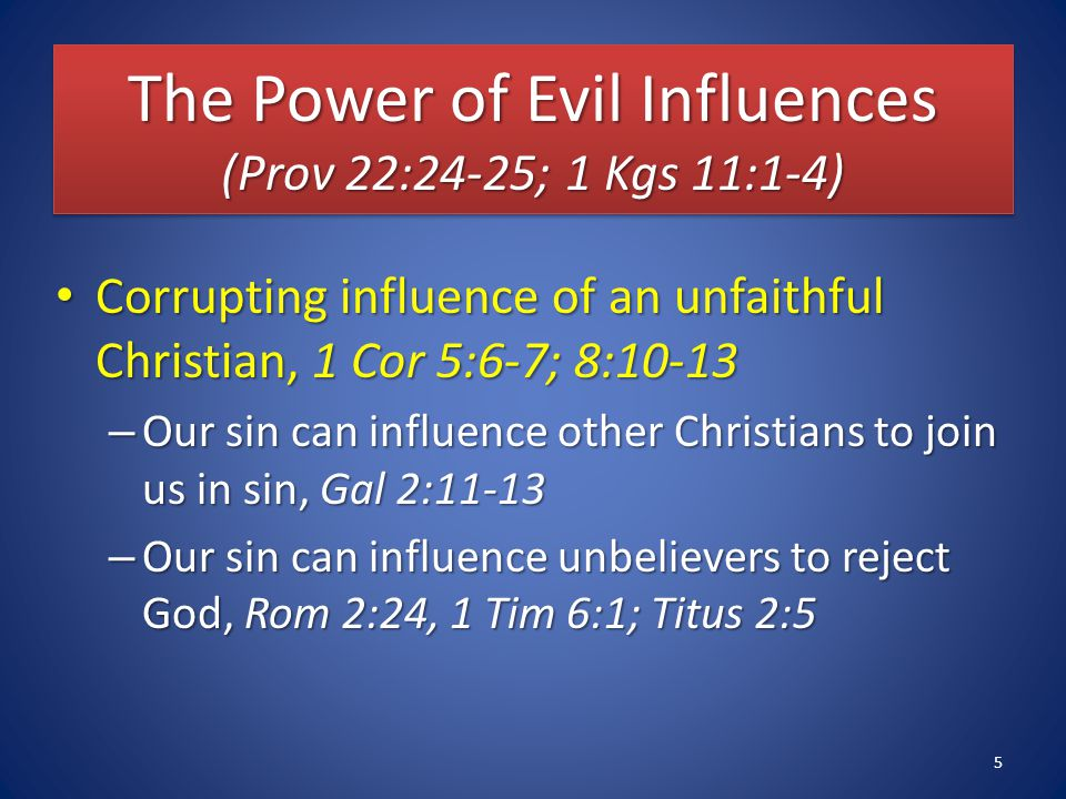 The Power of Evil Influences (Prov 22:24-25; 1 Kgs 11:1-4) Corrupting influence of an unfaithful Christian, 1 Cor 5:6-7; 8:10-13 Corrupting influence