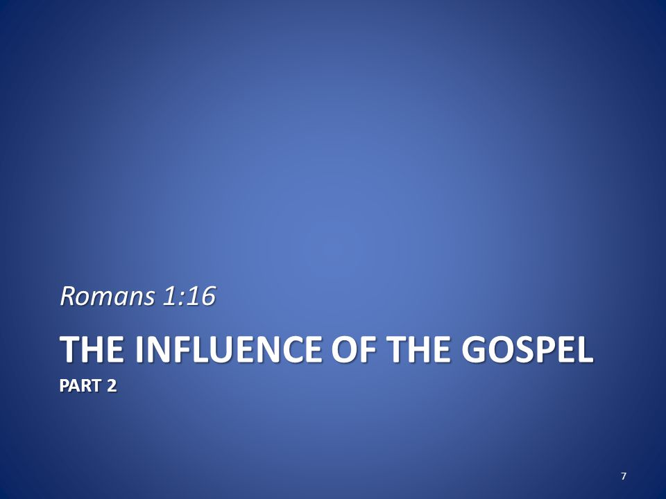 THE INFLUENCE OF THE GOSPEL PART 2 Romans 1:16 7