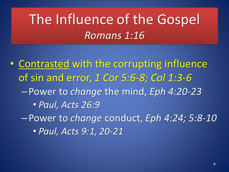 The Influence of the Gospel Romans 1:16 Contrasted with the corrupting influence of sin and error, 1 Cor 5:6-8; Col 1:3-6 Contrasted with the corrupting influence of sin and error, 1 Cor 5:6-8; Col 1:3-6 – Power to change the mind, Eph 4:20-23 Paul, Acts 26:9 Paul, Acts 26:9 – Power to change conduct, Eph 4:24; 5:8-10 Paul, Acts 9:1, 20-21 Paul, Acts 9:1, 20-21 9