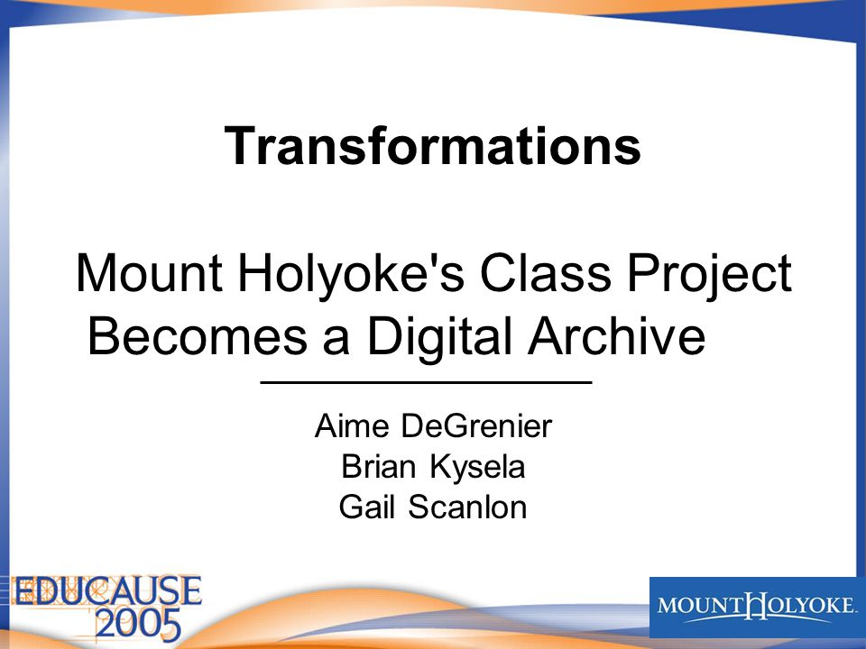 Transformations Mount Holyoke s Class Project Becomes a Digital Archive Aime DeGrenier Brian Kysela Gail Scanlon