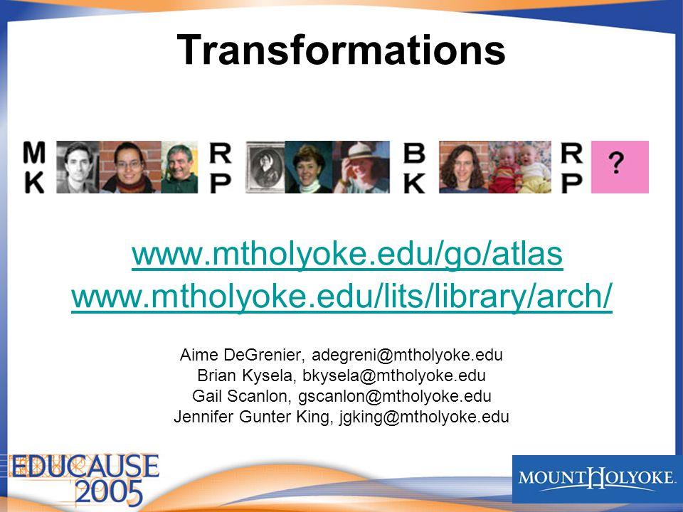 Transformations www.mtholyoke.edu/go/atlas www.mtholyoke.edu/lits/library/arch/ www.mtholyoke.edu/go/atlas www.mtholyoke.edu/lits/library/arch/ Aime DeGrenier, adegreni@mtholyoke.edu Brian Kysela, bkysela@mtholyoke.edu Gail Scanlon, gscanlon@mtholyoke.edu Jennifer Gunter King, jgking@mtholyoke.edu