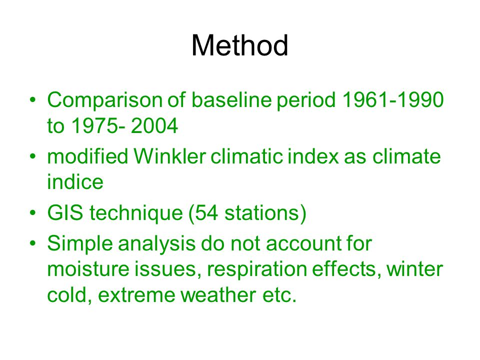 Method Comparison of baseline period 1961-1990 to 1975- 2004 modified Winkler climatic index as climate indice GIS technique (54 stations) Simple analysis do not account for moisture issues, respiration effects, winter cold, extreme weather etc.