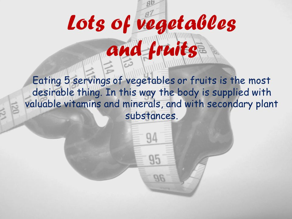 Lots of vegetables and fruits Eating 5 servings of vegetables or fruits is the most desirable thing.