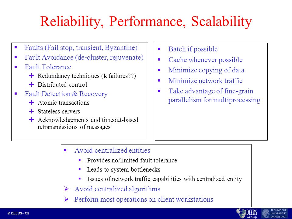 © DEEDS – OS Reliability, Performance, Scalability  Faults (Fail stop, transient, Byzantine)  Fault Avoidance (de-cluster, rejuvenate)  Fault Tolerance  Redundancy techniques (k failures )  Distributed control  Fault Detection & Recovery  Atomic transactions  Stateless servers  Acknowledgements and timeout-based retransmissions of messages  Batch if possible  Cache whenever possible  Minimize copying of data  Minimize network traffic  Take advantage of fine-grain parallelism for multiprocessing  Avoid centralized entities  Provides no/limited fault tolerance  Leads to system bottlenecks  Issues of network traffic capabilities with centralized entity  Avoid centralized algorithms  Perform most operations on client workstations