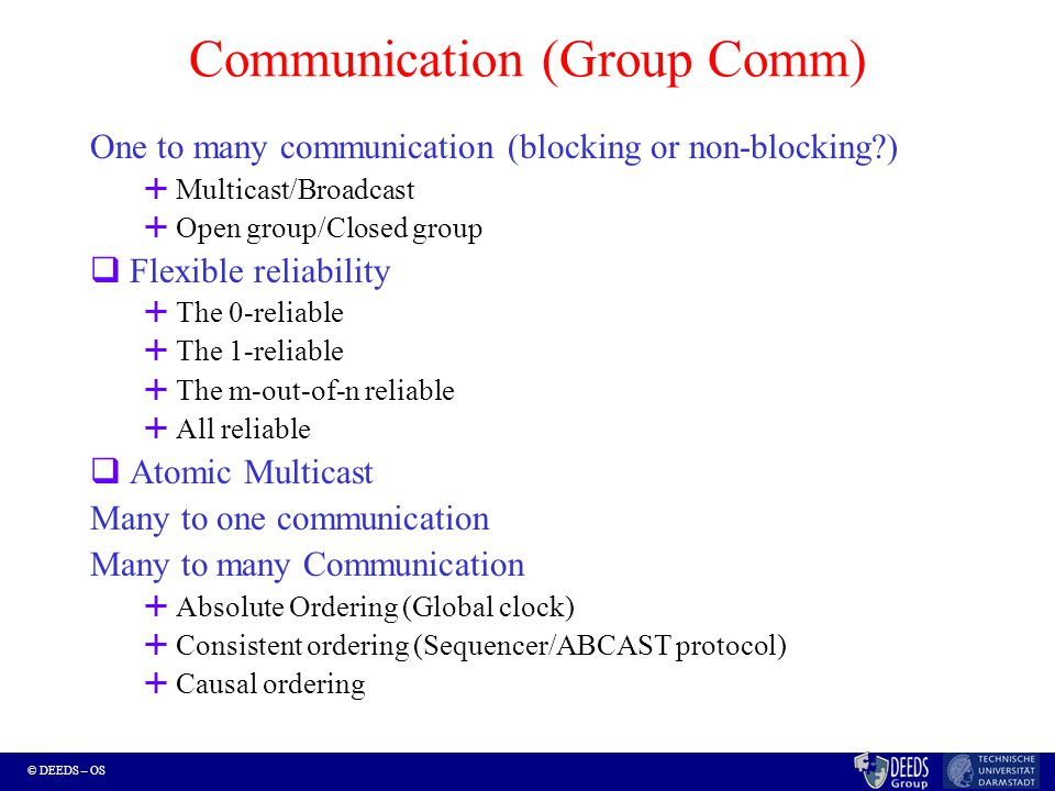 © DEEDS – OS Communication (Group Comm) One to many communication (blocking or non-blocking )  Multicast/Broadcast  Open group/Closed group  Flexible reliability  The 0-reliable  The 1-reliable  The m-out-of-n reliable  All reliable  Atomic Multicast Many to one communication Many to many Communication  Absolute Ordering (Global clock)  Consistent ordering (Sequencer/ABCAST protocol)  Causal ordering