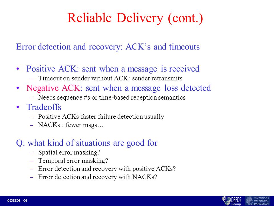 © DEEDS – OS Reliable Delivery (cont.) Error detection and recovery: ACK's and timeouts Positive ACK: sent when a message is received –Timeout on sender without ACK: sender retransmits Negative ACK: sent when a message loss detected –Needs sequence #s or time-based reception semantics Tradeoffs –Positive ACKs faster failure detection usually –NACKs : fewer msgs… Q: what kind of situations are good for –Spatial error masking.
