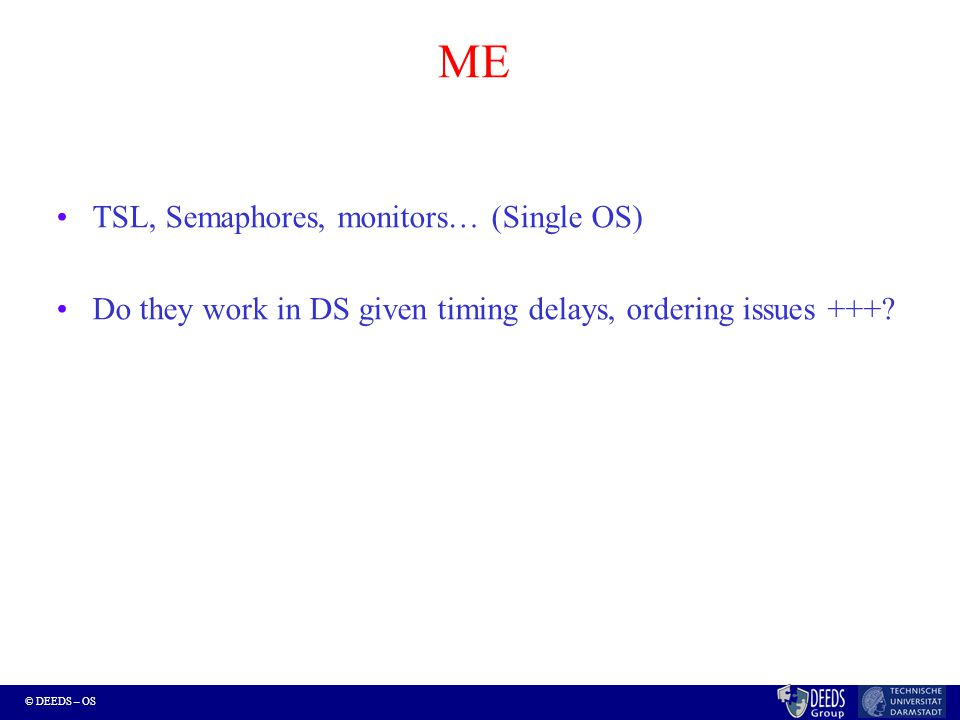 © DEEDS – OS ME TSL, Semaphores, monitors… (Single OS) Do they work in DS given timing delays, ordering issues +++