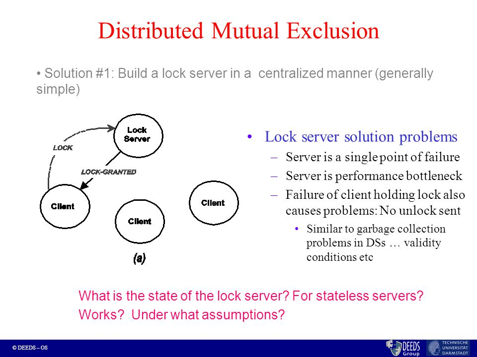 © DEEDS – OS Distributed Mutual Exclusion Lock server solution problems –Server is a single point of failure –Server is performance bottleneck –Failur
