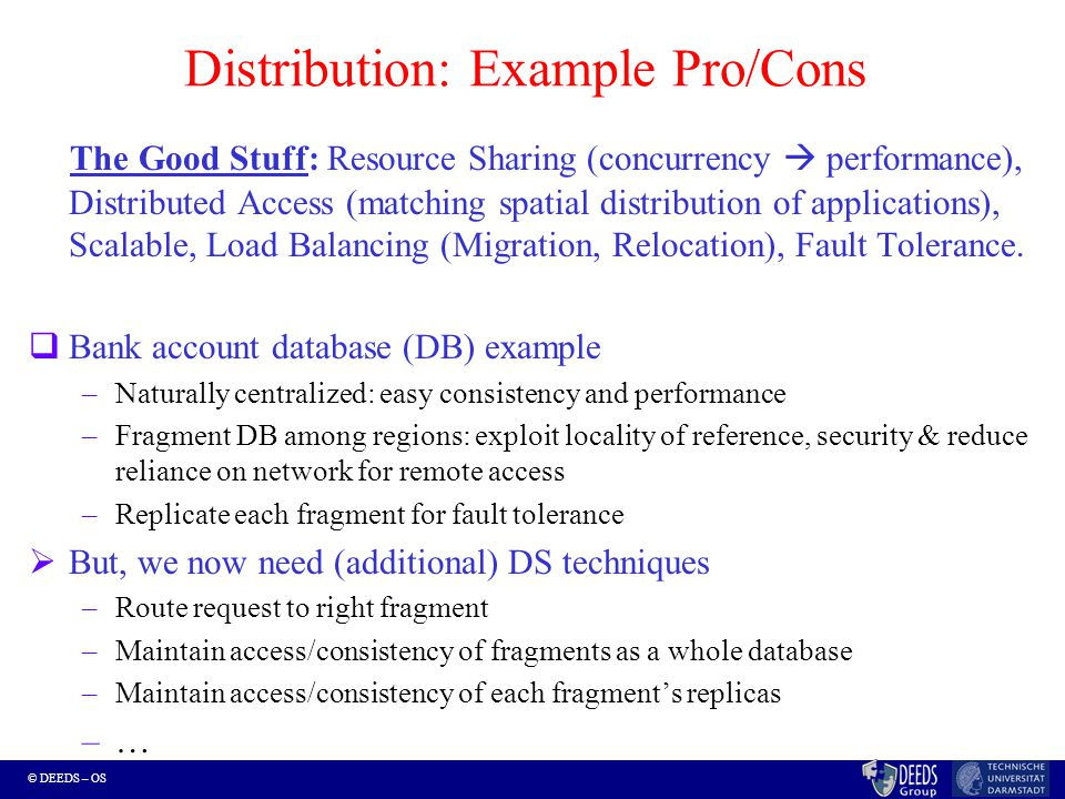© DEEDS – OS Distribution: Example Pro/Cons The Good Stuff: Resource Sharing (concurrency  performance), Distributed Access (matching spatial distribution of applications), Scalable, Load Balancing (Migration, Relocation), Fault Tolerance.