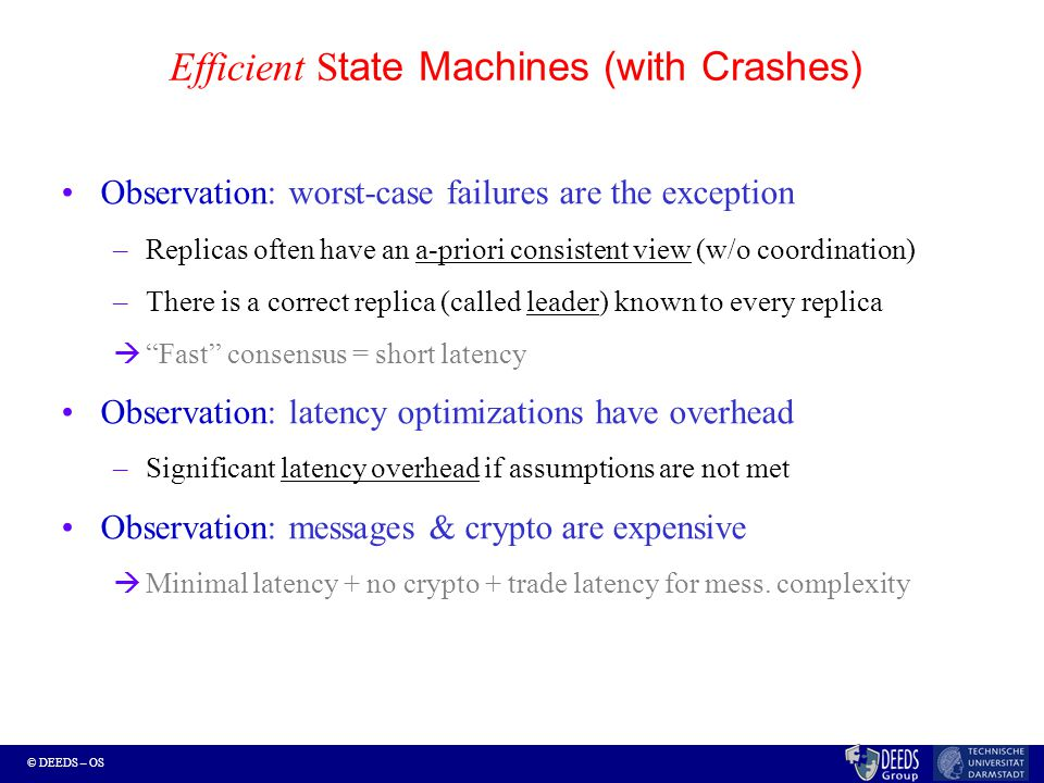 © DEEDS – OS Efficient S tate Machines (with Crashes) Observation: worst-case failures are the exception –Replicas often have an a-priori consistent view (w/o coordination) –There is a correct replica (called leader) known to every replica  Fast consensus = short latency Observation: latency optimizations have overhead –Significant latency overhead if assumptions are not met Observation: messages & crypto are expensive  Minimal latency + no crypto + trade latency for mess.