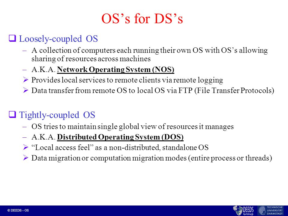 © DEEDS – OS Network Operating Systems (NOS)  Provide an environment where users are (explicitly) aware of the multiplicity of machines.