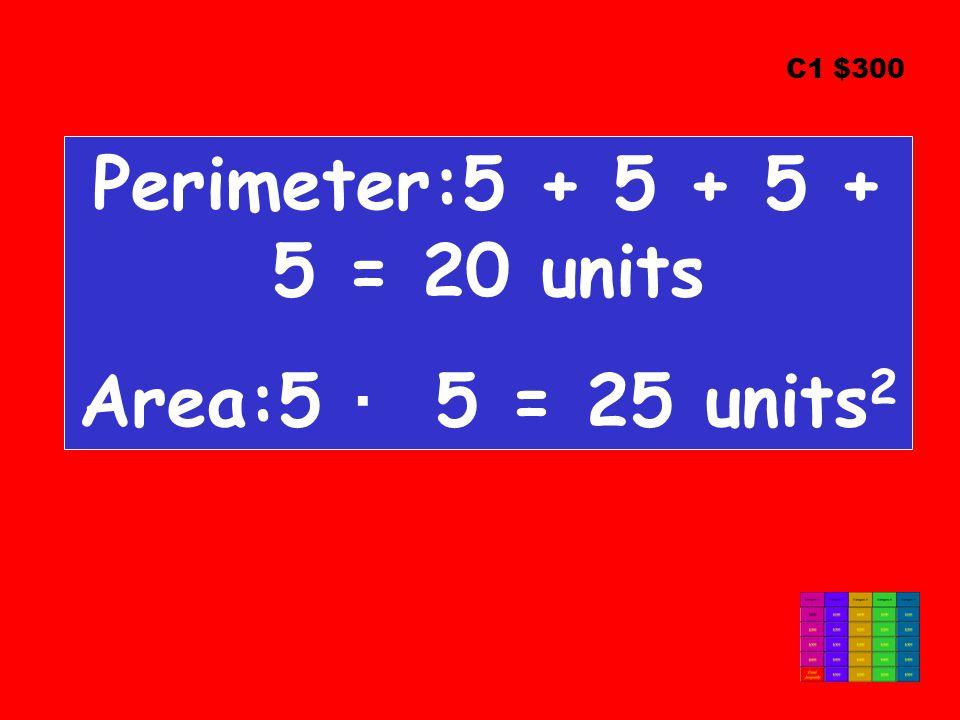 Perimeter:5 + 5 + 5 + 5 = 20 units Area:5 ∙ 5 = 25 units 2 C1 $300