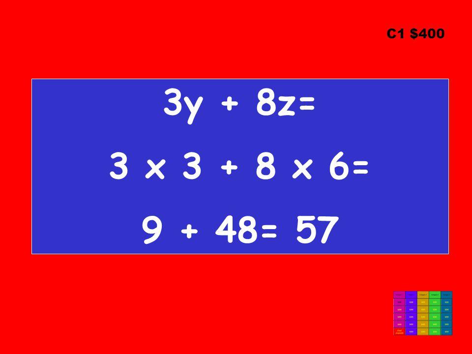 3y + 8z= 3 x 3 + 8 x 6= 9 + 48= 57 C1 $400