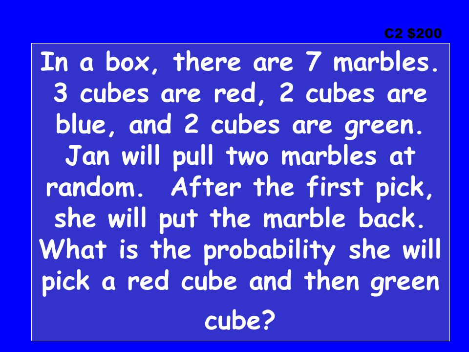 C2 $200 In a box, there are 7 marbles. 3 cubes are red, 2 cubes are blue, and 2 cubes are green. Jan will pull two marbles at random. After the first