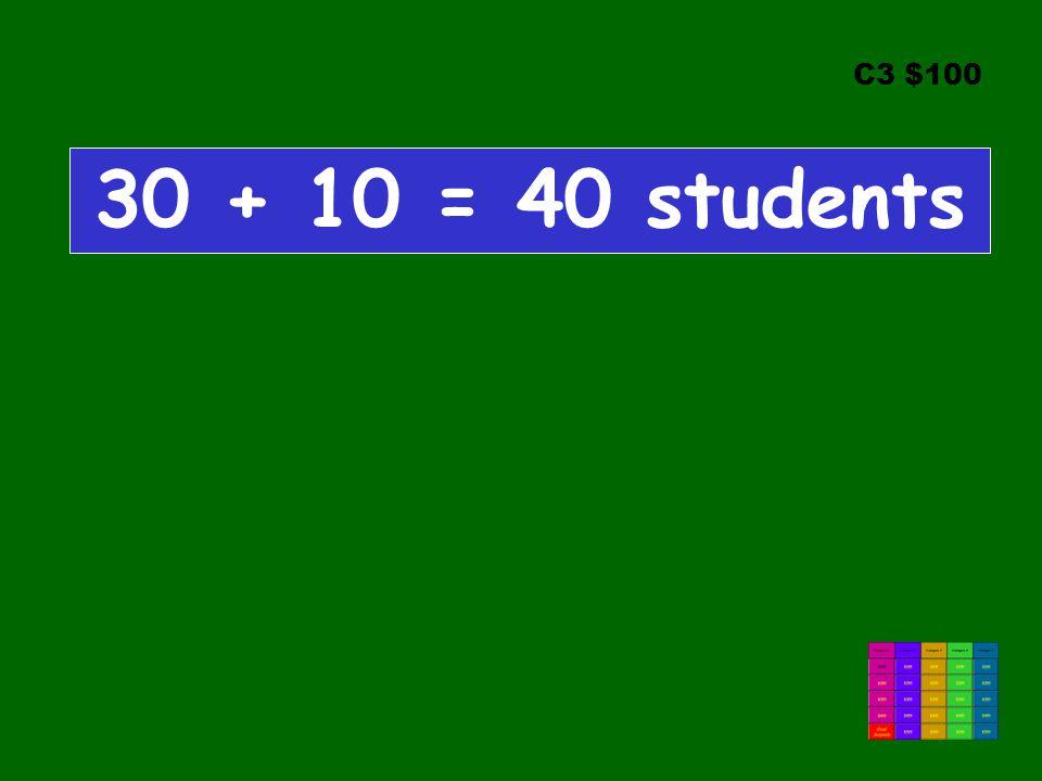 C3 $100 30 + 10 = 40 students