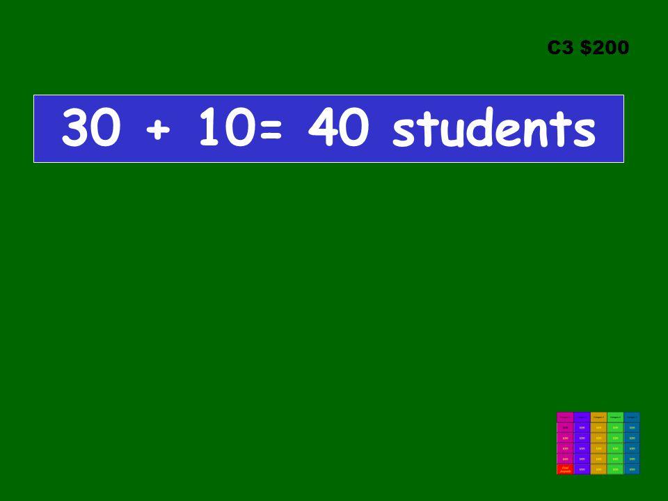 C3 $200 30 + 10= 40 students
