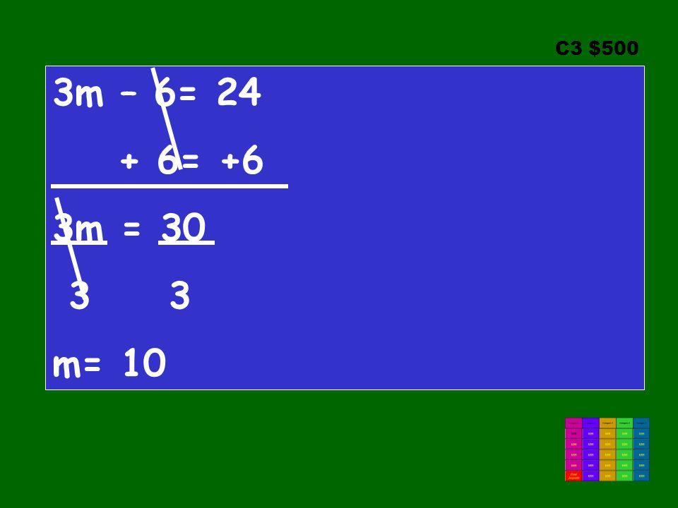 C3 $500 3m – 6= 24 + 6= +6 3m = 30 3 3 m= 10
