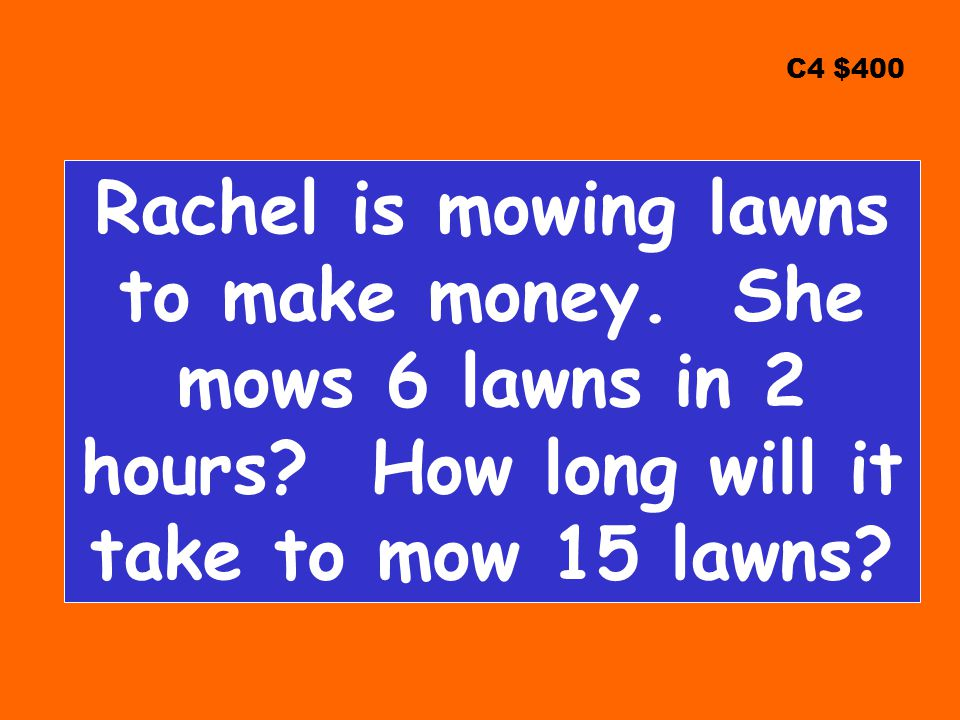 C4 $400 Rachel is mowing lawns to make money. She mows 6 lawns in 2 hours.