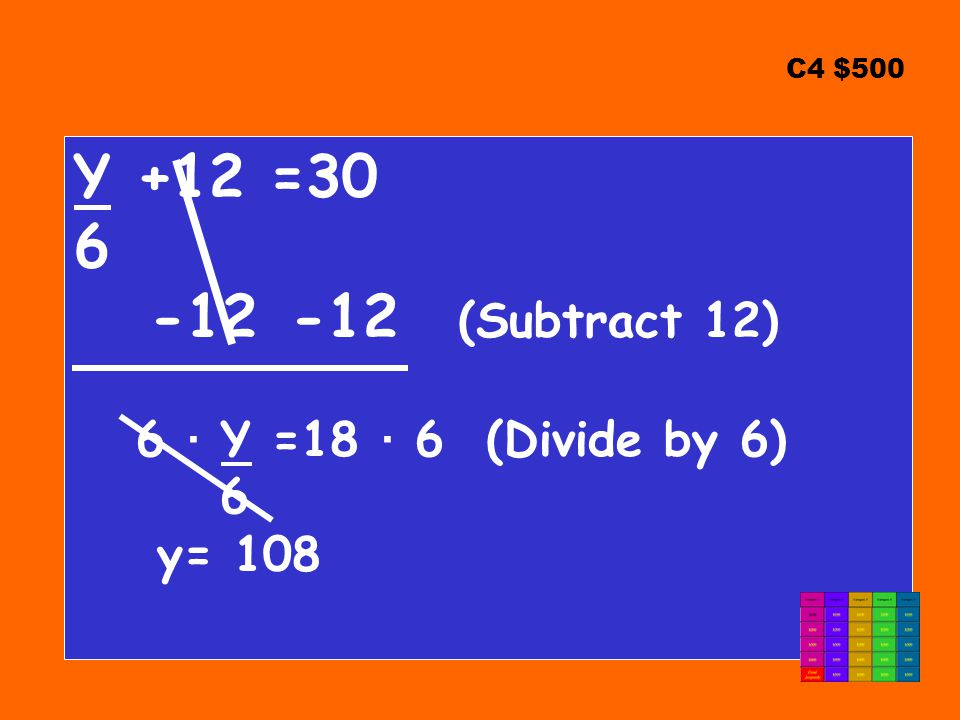 C4 $500 Y +12 =30 6 -12 -12 (Subtract 12) 6 ∙ Y =18 ∙ 6 (Divide by 6) 6 y= 108