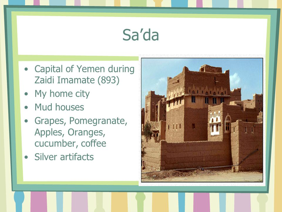 Sa'da Capital of Yemen during Zaidi Imamate (893) My home city Mud houses Grapes, Pomegranate, Apples, Oranges, cucumber, coffee Silver artifacts