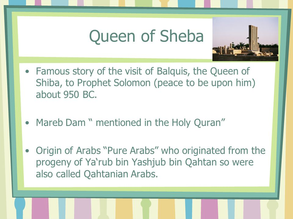 Queen of Sheba Famous story of the visit of Balquis, the Queen of Shiba, to Prophet Solomon (peace to be upon him) about 950 BC.