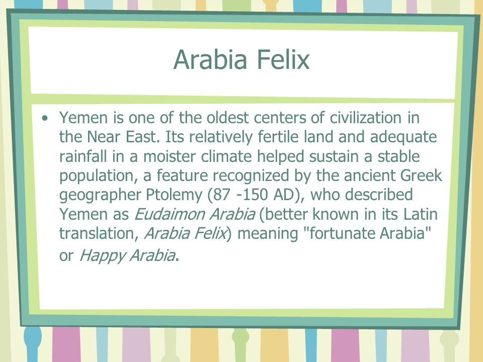 Arabia Felix Yemen is one of the oldest centers of civilization in the Near East.