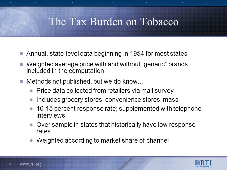 4 The Tax Burden on Tobacco Annual, state-level data beginning in 1954 for most states Weighted average price with and without generic brands included in the computation Methods not published, but we do know… Price data collected from retailers via mail survey Includes grocery stores, convenience stores, mass 10-15 percent response rate; supplemented with telephone interviews Over sample in states that historically have low response rates Weighted according to market share of channel