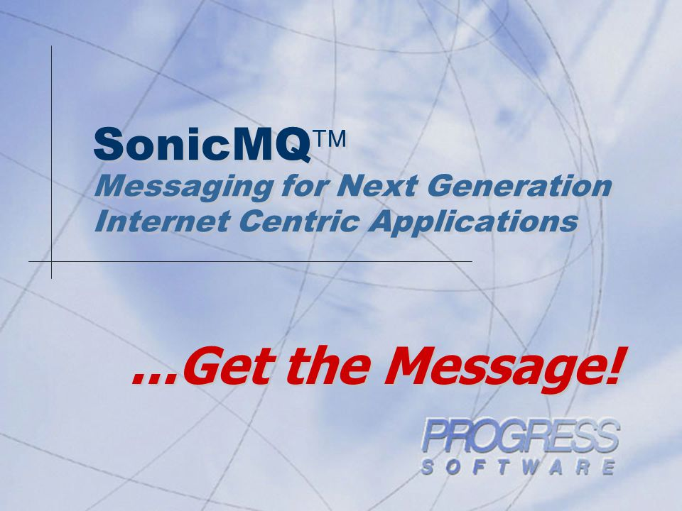 SonicMQ  Messaging for Next Generation Internet Centric Applications...Get the Message!