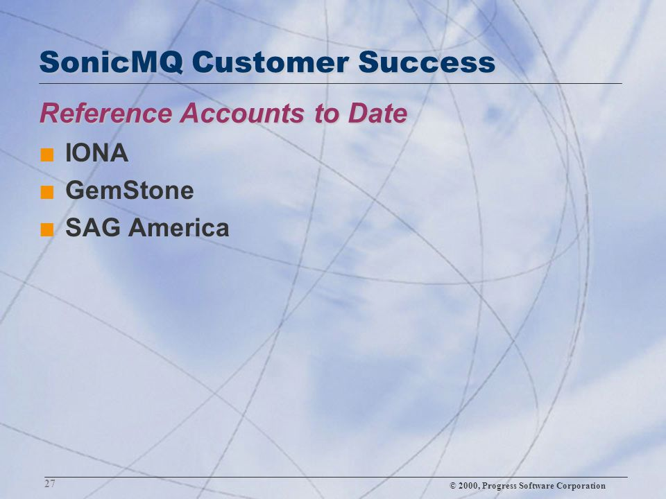 © 2000, Progress Software Corporation 27 Reference Accounts to Date SonicMQ Customer Success n IONA n GemStone n SAG America