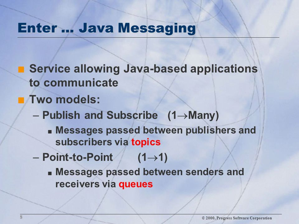 © 2000, Progress Software Corporation 8 Enter... Java Messaging n Service allowing Java-based applications to communicate n Two models: –Publish and S