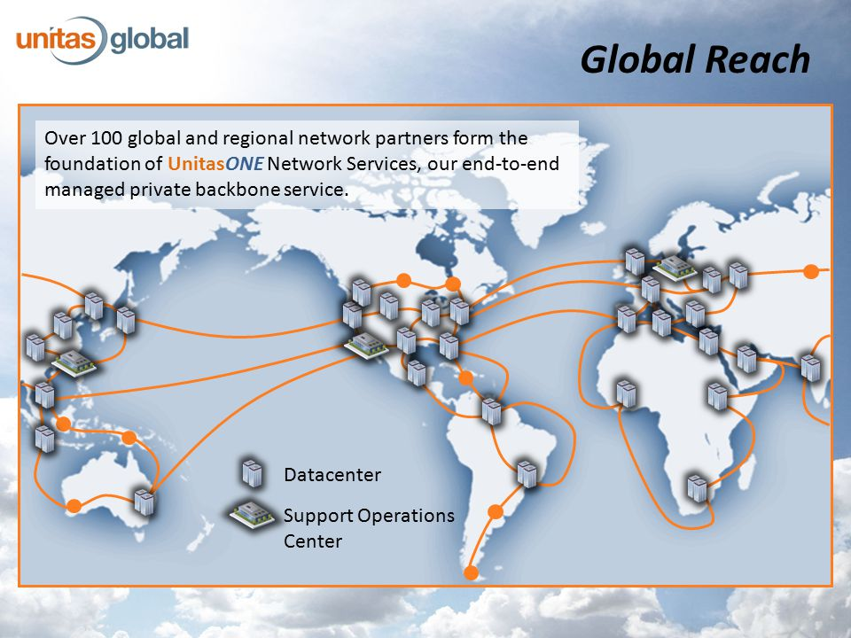 Global Reach Datacenter Support Operations Center Over 100 global and regional network partners form the foundation of UnitasONE Network Services, our end-to-end managed private backbone service.