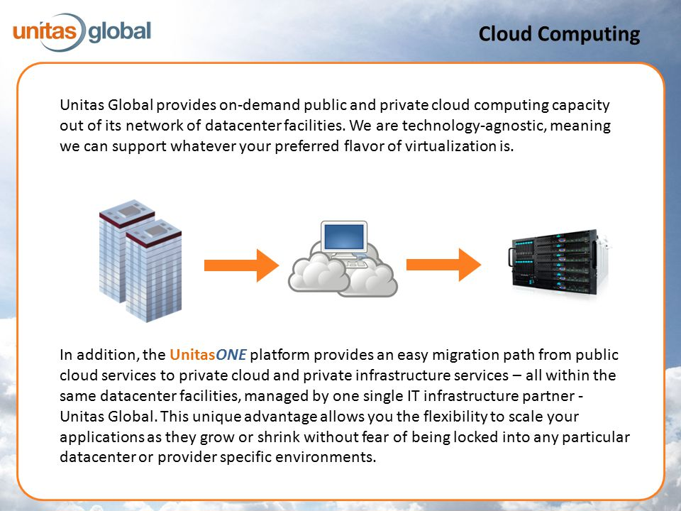 In addition, the UnitasONE platform provides an easy migration path from public cloud services to private cloud and private infrastructure services – all within the same datacenter facilities, managed by one single IT infrastructure partner - Unitas Global.