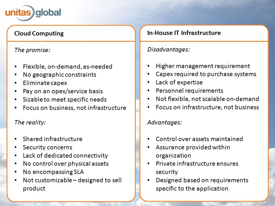 Cloud Computing The promise: Flexible, on-demand, as-needed No geographic constraints Eliminate capex Pay on an opex/service basis Sizable to meet specific needs Focus on business, not infrastructure In-House IT Infrastructure Disadvantages: Higher management requirement Capex required to purchase systems Lack of expertise Personnel requirements Not flexible, not scalable on-demand Focus on infrastructure, not business Advantages: Control over assets maintained Assurance provided within organization Private infrastructure ensures security Designed based on requirements specific to the application The reality: Shared infrastructure Security concerns Lack of dedicated connectivity No control over physical assets No encompassing SLA Not customizable – designed to sell product