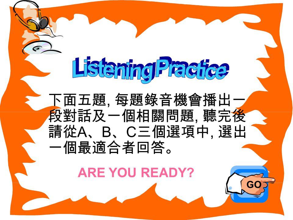 下面五題, 每題錄音機會播出一 段對話及一個相關問題, 聽完後 請從 A 、 B 、 C 三個選項中, 選出 一個最適合者回答。 GO ARE YOU READY