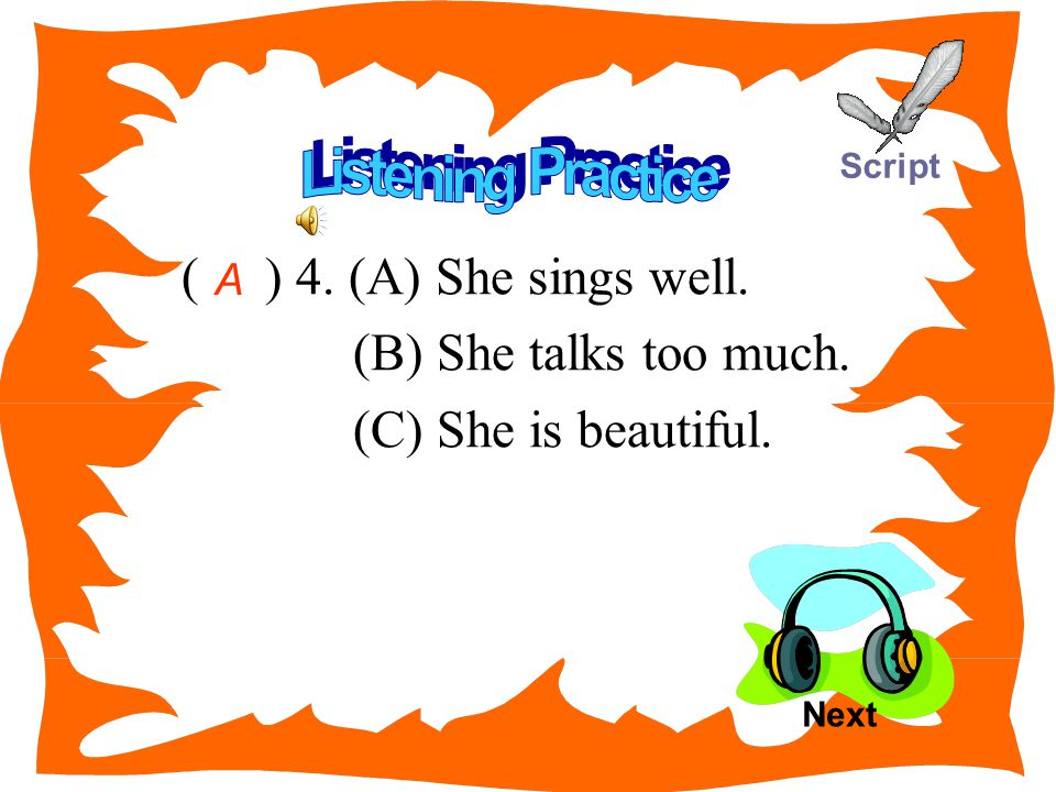 ( ) 4. (A) She sings well. (B) She talks too much. (C) She is beautiful. A Next Script